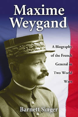 Maxime Weygand: A Biography of the French General in Two World Wars (Paperback)