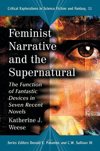 Feminist Narrative and the Supernatural: The Function of Fantastic Devices in Seven Recent Novels - Critical Explorations in Science Fiction and Fantasy (Paperback)