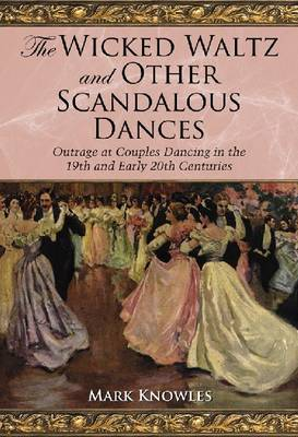 The Wicked Waltz and Other Scandalous Dances: Outrage at Couple Dancing in the 19th and Early 20th Centuries (Paperback)