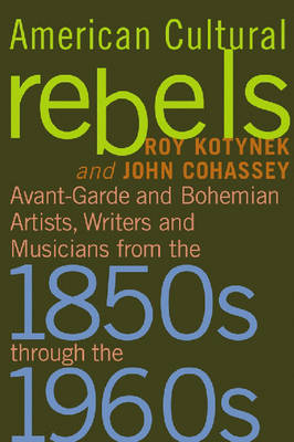 American Cultural Rebels: Avant-garde and Bohemian Artists, Writers and Musicians from the 1850s Through the 1960s (Paperback)