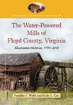 The Water-Powered Mills of Floyd County, Virginia: Illustrated Histories, 1770-2010 (Paperback)