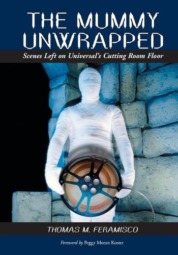 The Mummy Unwrapped: Scenes Left on Universal's Cutting Room Floor (Paperback)