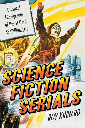 Science Fiction Serials: A Critical Filmography of the 31 Hard SF Cliffhangers - With an Appendix of the 37 Serials with Slight SF Content (Paperback)