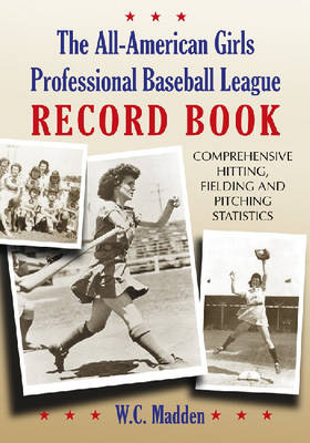 The All-American Girls Professional Baseball League Record Book: Comprehensive Hitting, Fielding and Pitching Statistics (Paperback)
