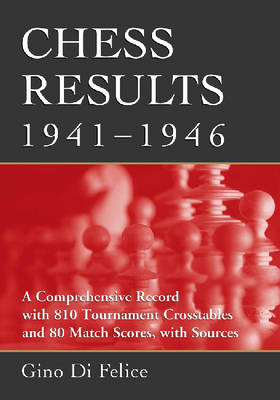 Chess Results, 1941-1946: A Comprehensive Record with 810 Tournament Crosstables and 80 Match Scores, with Sources (Paperback)