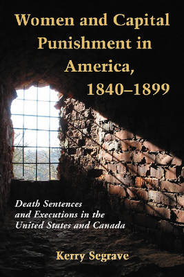 Women and Capital Punishment in America, 1840-1899: Death Sentences and Executions in the United States and Canada (Paperback)
