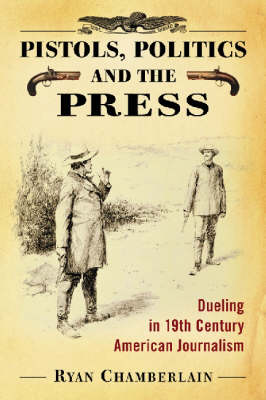 Pistols, Politics and the Press: Dueling in 19th Century American Journalism (Paperback)