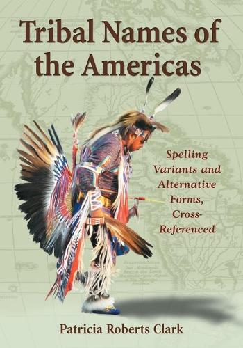 Tribal Names of the Americas: An Exhaustive Cross Reference to Spelling Variants and Alternative Forms (Hardback)