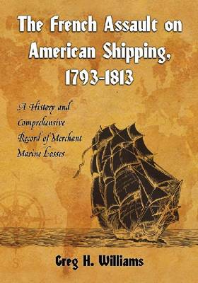 The French Assault on American Shipping, 1793-1813: A History and Comprehensive Record of Merchant Marine Losses (Paperback)