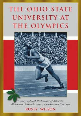 The Ohio State University at the Olympics: A Biographical Dictionary of Athletes, Alternates, Administrators, Coaches and Trainers (Paperback)