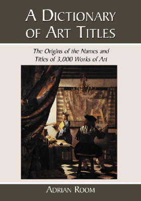 A Dictionary of Art Titles: The Origins of the Names and Titles of 3,000 Works of Art (Paperback)