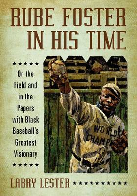 Rube Foster in His Time: On the Field and in the Papers with Black Baseball's Greatest Visionary (Paperback)