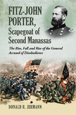 Fitz-John Porter, Scapegoat of Second Manassas: The Rise, Fall and Rise of the General Accused of Disobedience (Paperback)