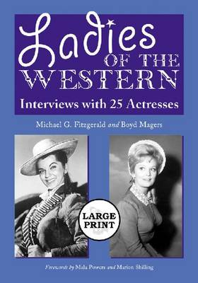 Ladies of the Western: Interviews with 25 Actresses from the Silent Era to the Television Westerns of the 1950s and 1960s (Paperback)