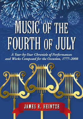 Music of the Fourth of July: A Year-by-year Chronicle of Performances and Works Composed for the Occasion, 1777-2008 (Paperback)
