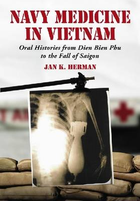 Navy Medicine in Vietnam: Oral Histories from Dien Bien Phu to the Fall of Saigon (Hardback)