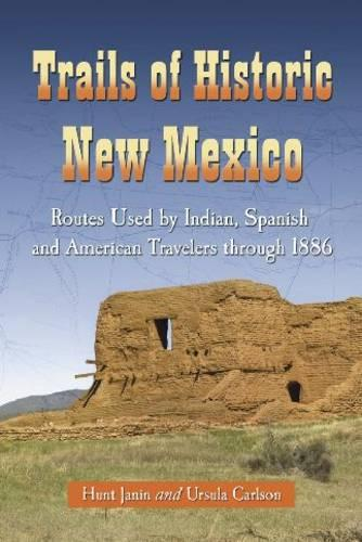 Trails of Historic New Mexico: Routes Used by Indian, Spanish and American Travelers Through 1886 (Paperback)