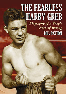The Fearless Harry Greb: Biography of a Tragic Hero of Boxing (Paperback)