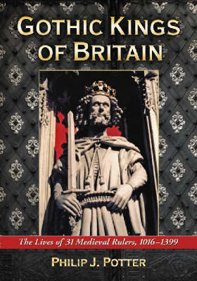 Gothic Kings of Britain: The Lives of 31 Medieval Rulers, 1016-1399 (Paperback)