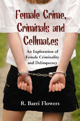 Female Crime, Criminals and Cellmates: An Exploration of Female Criminality and Delinquency (Paperback)