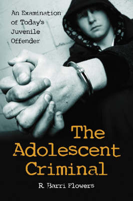 The Adolescent Criminal: An Examination of Today's Juvenile Offender (Paperback)