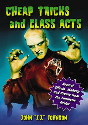 Cheap Tricks and Class Acts: Special Effects, Makeup and Stunts from the Fantastic Fifties (Paperback)