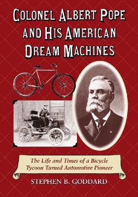 Colonel Albert Pope and His American Dream Machines: The Life and Times of a Bicycle Tycoon Turned Automotive Pioneer (Paperback)