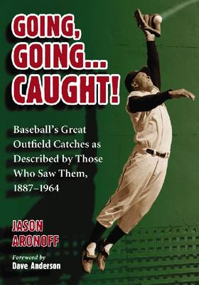 Going, Going... Caught!: Baseball's Great Outfield Catches as Described by Those Who Saw Them, 1887-1964 (Paperback)