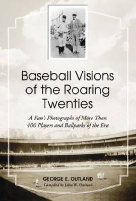 Baseball Visions of the Roaring Twenties: A Fan's Photographs of More Than 400 Players and Ballparks of the Era (Hardback)