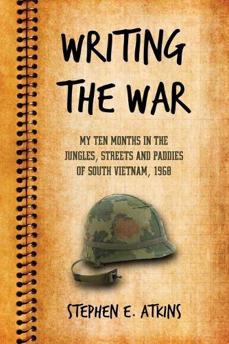 Writing the War: My Ten Months in the Jungles, Streets and Paddies of South Vietnam, 1968 (Paperback)