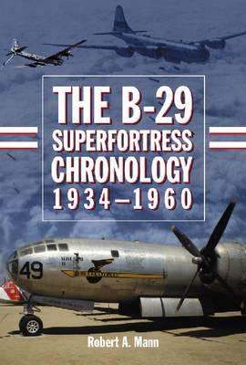 The B-29 Superfortress Chronology, 1934-1960 (Hardback)