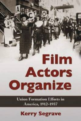 Film Actors Organize: Union Formation Efforts in America, 1912-1937 (Paperback)