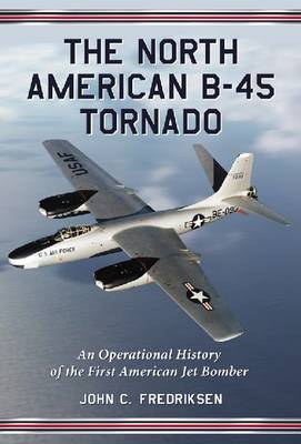 The B-45 Tornado: An Operational History of the First American Jet Bomber (Paperback)