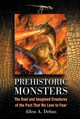 Prehistoric Monsters: The Real and Imagined Creatures of the Past That We Love to Fear (Paperback)