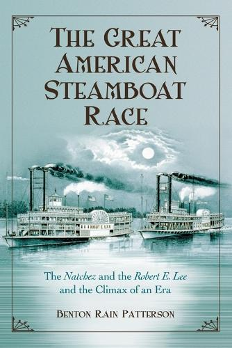 "The Great American Steamboat Race: The """"Natchez"""" and the """"Robert E. Lee"""" and the Climax of an Era (Hardback)"