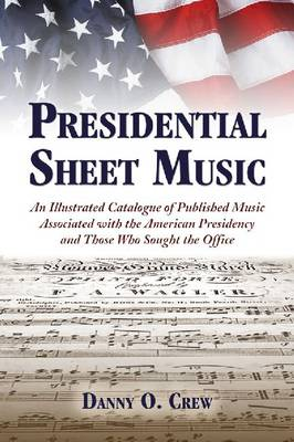 Presidential Sheet Music: An Illustrated Catalogue of Published Music Associated with the American Presidency and Those Who Sought the Office (Paperback)