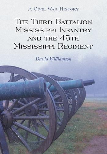 The Third Battalion Mississippi Infantry and the 45th Mississippi Regiment: A Civil War History (Paperback)