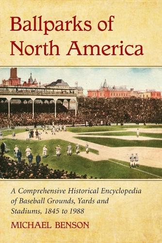 Ballparks of North America: A Comprehensive Historical Reference to Baseball Grounds, Yards and Stadiums, 1845 to Present (Paperback)