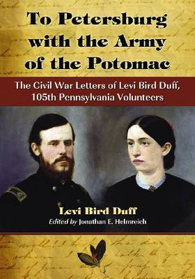 To Petersburg with the Army of the Potomac: The Civil War Letters of Levi Bird Duff, 105th Pennsylvania Volunteers (Paperback)