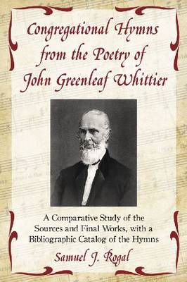 Congregational Hymns from the Poetry of John Greenleaf Whittier: A Comparative Study of the Sources and Final Works, with a Bibliographic Catalog of the Hymns (Paperback)