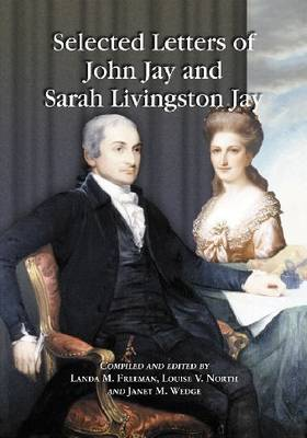 Selected Letters of John Jay and Sarah Livingston Jay: Correspondence by or to the First Chief Justice of the United States and His Wife (Paperback)