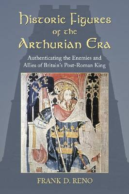 Historic Figures of the Arthurian Era: Authenticating the Enemies and Allies of Britain's Post-Roman King (Paperback)