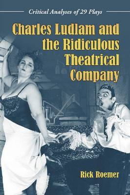 Charles Ludlam and the Ridiculous Theatrical Company: Critical Analyses of 29 Plays (Paperback)