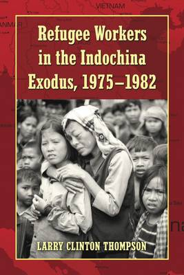 Refugee Workers in the Indochina Exodus, 1975-1982 (Paperback)