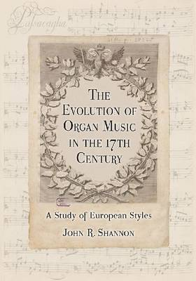 The Evolution of Organ Music in the 17th Century: A Study of European Styles (Paperback)