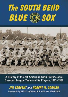The South Bend Blue Sox: A History of the All-American Girls Professional Baseball League Team and Its Players, 1943-1954 (Paperback)