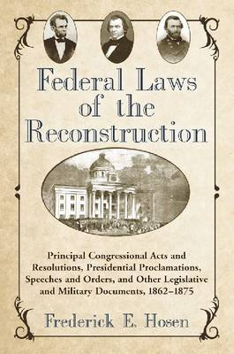 Federal Laws of the Reconstruction: Principal Congressional Acts and Resolutions, Presidential Proclamations, Speeches and Orders, and Other Legislative and Military Documents, 1862-1875 (Paperback)