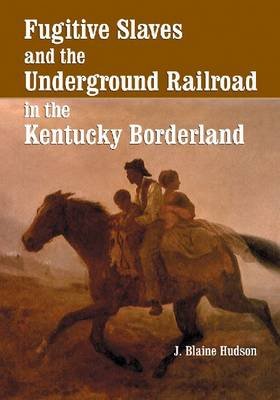 Fugitive Slaves and the Underground Railroad in the Kentucky Borderland (Paperback)