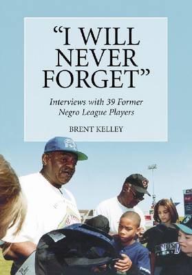 I Will Never Forget: Interviews with 39 Former Negro League Players (Paperback)