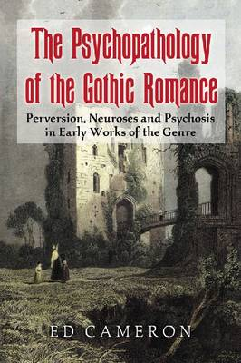 The Psychopathology of the Gothic Romance: Perversion, Neuroses and Psychosis in Early Works of the Genre (Paperback)